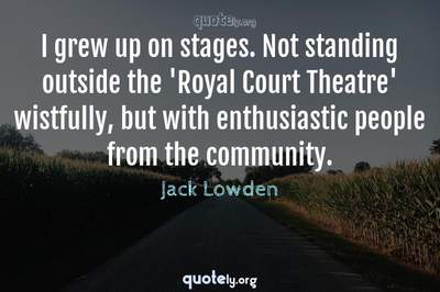 Photo Quote of I grew up on stages. Not standing outside the 'Royal Court Theatre' wistfully, but with enthusiastic people from the community.