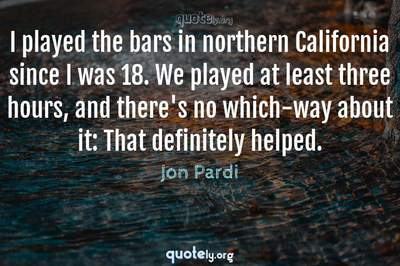 Photo Quote of I played the bars in northern California since I was 18. We played at least three hours, and there's no which-way about it: That definitely helped.