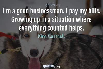 Photo Quote of I'm a good businessman. I pay my bills. Growing up in a situation where everything counted helps.