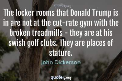 Photo Quote of The locker rooms that Donald Trump is in are not at the cut-rate gym with the broken treadmills - they are at his swish golf clubs. They are places of stature.