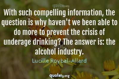 Photo Quote of With such compelling information, the question is why haven't we been able to do more to prevent the crisis of underage drinking? The answer is: the alcohol industry.