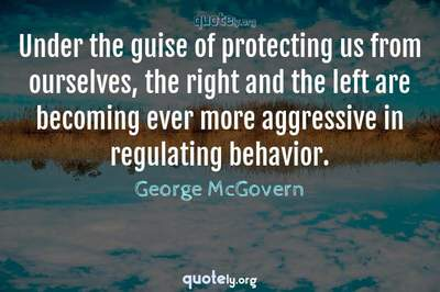 Photo Quote of Under the guise of protecting us from ourselves, the right and the left are becoming ever more aggressive in regulating behavior.