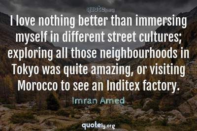 Photo Quote of I love nothing better than immersing myself in different street cultures; exploring all those neighbourhoods in Tokyo was quite amazing, or visiting Morocco to see an Inditex factory.