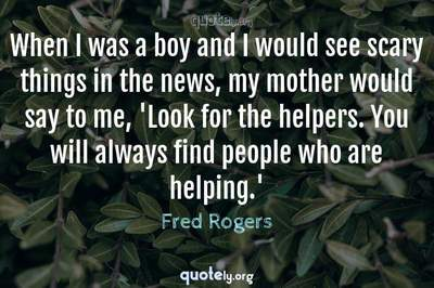 Photo Quote of When I was a boy and I would see scary things in the news, my mother would say to me, 'Look for the helpers. You will always find people who are helping.'