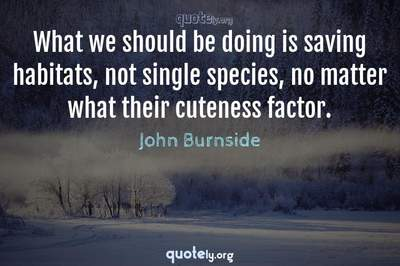 Photo Quote of What we should be doing is saving habitats, not single species, no matter what their cuteness factor.