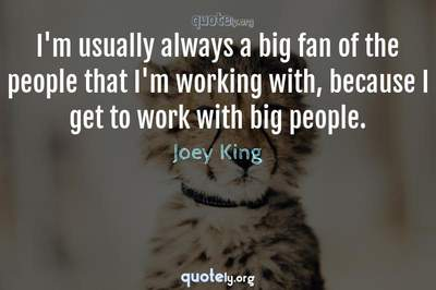 Photo Quote of I'm usually always a big fan of the people that I'm working with, because I get to work with big people.