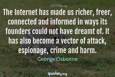 Photo Quote of The Internet has made us richer, freer, connected and informed in ways its founders could not have dreamt of. It has also become a vector of attack, espionage, crime and harm.