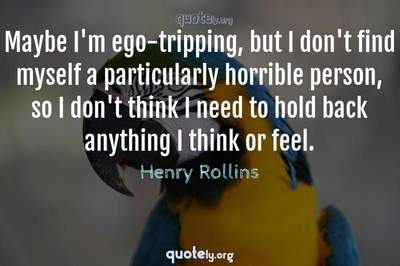 Photo Quote of Maybe I'm ego-tripping, but I don't find myself a particularly horrible person, so I don't think I need to hold back anything I think or feel.