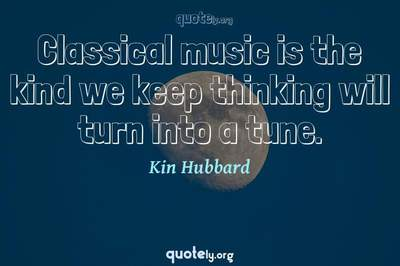 Photo Quote of Classical music is the kind we keep thinking will turn into a tune.