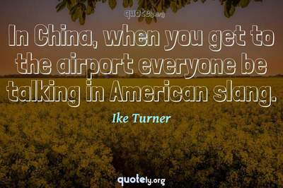 Photo Quote of In China, when you get to the airport everyone be talking in American slang.
