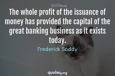 Photo Quote of The whole profit of the issuance of money has provided the capital of the great banking business as it exists today.