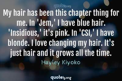 Photo Quote of My hair has been this chapter thing for me. In 'Jem,' I have blue hair. 'Insidious,' it's pink. In 'CSI,' I have blonde. I love changing my hair. It's just hair and it grows all the time.