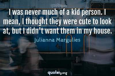 Photo Quote of I was never much of a kid person. I mean, I thought they were cute to look at, but I didn't want them in my house.