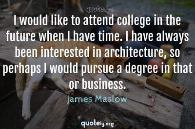 Photo Quote of I would like to attend college in the future when I have time. I have always been interested in architecture, so perhaps I would pursue a degree in that or business.