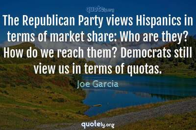 Photo Quote of The Republican Party views Hispanics in terms of market share: Who are they? How do we reach them? Democrats still view us in terms of quotas.