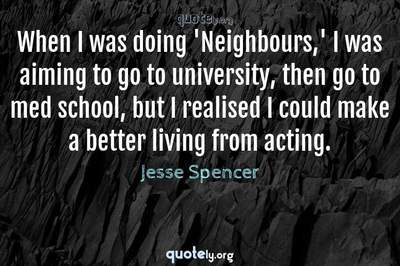 Photo Quote of When I was doing 'Neighbours,' I was aiming to go to university, then go to med school, but I realised I could make a better living from acting.