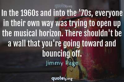 Photo Quote of In the 1960s and into the '70s, everyone in their own way was trying to open up the musical horizon. There shouldn't be a wall that you're going toward and bouncing off.