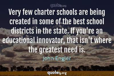 Photo Quote of Very few charter schools are being created in some of the best school districts in the state. If you're an educational innovator, that isn't where the greatest need is.