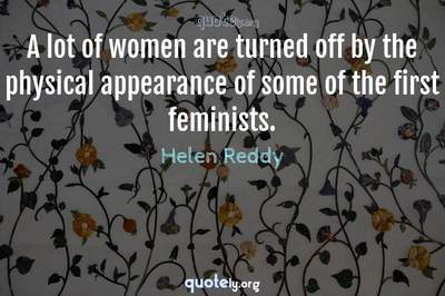 Photo Quote of A lot of women are turned off by the physical appearance of some of the first feminists.