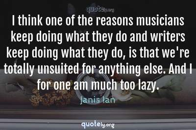 Photo Quote of I think one of the reasons musicians keep doing what they do and writers keep doing what they do, is that we're totally unsuited for anything else. And I for one am much too lazy.