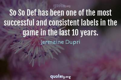 Photo Quote of So So Def has been one of the most successful and consistent labels in the game in the last 10 years.