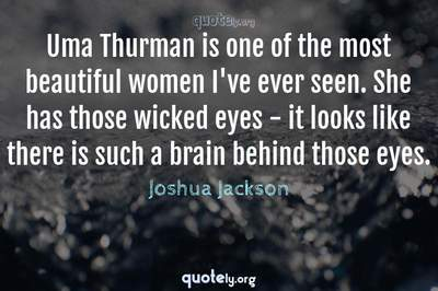 Photo Quote of Uma Thurman is one of the most beautiful women I've ever seen. She has those wicked eyes - it looks like there is such a brain behind those eyes.