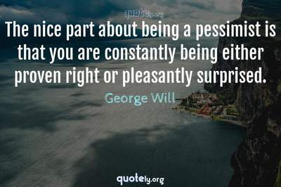 Photo Quote of The nice part about being a pessimist is that you are constantly being either proven right or pleasantly surprised.