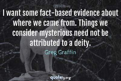Photo Quote of I want some fact-based evidence about where we came from. Things we consider mysterious need not be attributed to a deity.