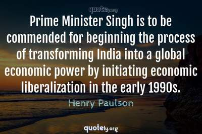 Photo Quote of Prime Minister Singh is to be commended for beginning the process of transforming India into a global economic power by initiating economic liberalization in the early 1990s.