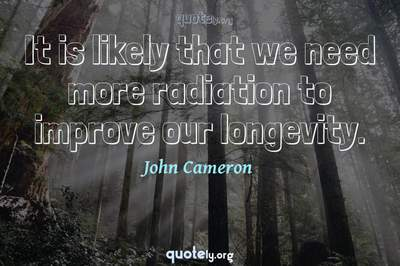 Photo Quote of It is likely that we need more radiation to improve our longevity.