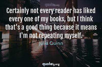 Photo Quote of Certainly not every reader has liked every one of my books, but I think that's a good thing because it means I'm not repeating myself.