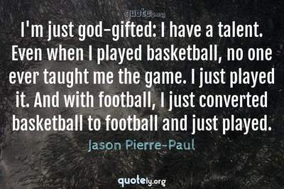 Photo Quote of I'm just god-gifted: I have a talent. Even when I played basketball, no one ever taught me the game. I just played it. And with football, I just converted basketball to football and just played.