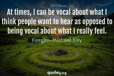 Photo Quote of At times, I can be vocal about what I think people want to hear as opposed to being vocal about what I really feel.