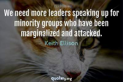 Photo Quote of We need more leaders speaking up for minority groups who have been marginalized and attacked.