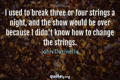 Photo Quote of I used to break three or four strings a night, and the show would be over because I didn't know how to change the strings.