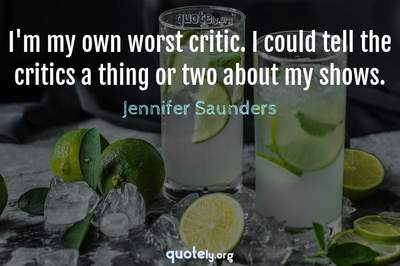 Photo Quote of I'm my own worst critic. I could tell the critics a thing or two about my shows.