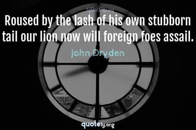 Photo Quote of Roused by the lash of his own stubborn tail our lion now will foreign foes assail.