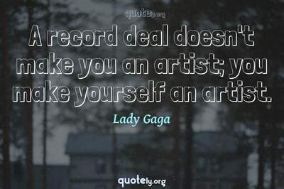 Photo Quote of A record deal doesn't make you an artist; you make yourself an artist.