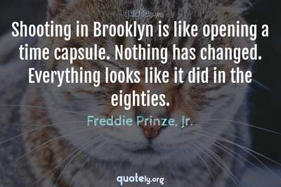 Photo Quote of Shooting in Brooklyn is like opening a time capsule. Nothing has changed. Everything looks like it did in the eighties.