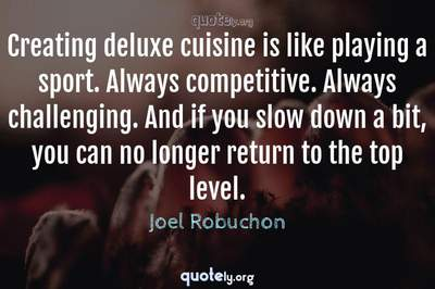 Photo Quote of Creating deluxe cuisine is like playing a sport. Always competitive. Always challenging. And if you slow down a bit, you can no longer return to the top level.
