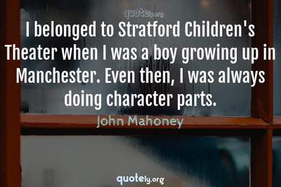 Photo Quote of I belonged to Stratford Children's Theater when I was a boy growing up in Manchester. Even then, I was always doing character parts.