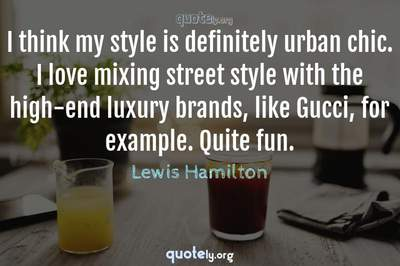 Photo Quote of I think my style is definitely urban chic. I love mixing street style with the high-end luxury brands, like Gucci, for example. Quite fun.
