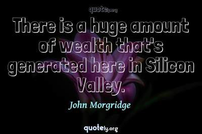 Photo Quote of There is a huge amount of wealth that's generated here in Silicon Valley.