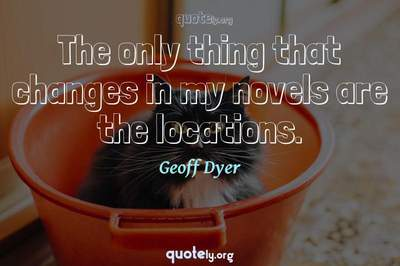 Photo Quote of The only thing that changes in my novels are the locations.