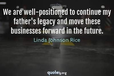 Photo Quote of We are well-positioned to continue my father's legacy and move these businesses forward in the future.
