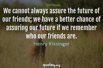 Photo Quote of We cannot always assure the future of our friends; we have a better chance of assuring our future if we remember who our friends are.