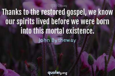Photo Quote of Thanks to the restored gospel, we know our spirits lived before we were born into this mortal existence.