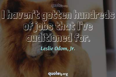 Photo Quote of I haven't gotten hundreds of jobs that I've auditioned for.