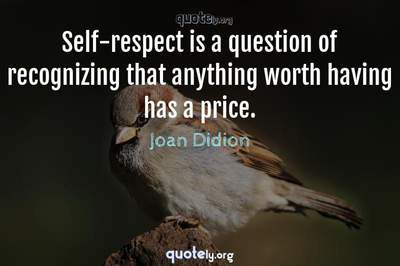 Photo Quote of Self-respect is a question of recognizing that anything worth having has a price.