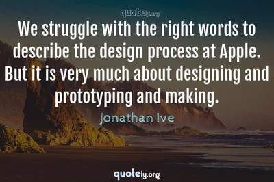 Photo Quote of We struggle with the right words to describe the design process at Apple. But it is very much about designing and prototyping and making.